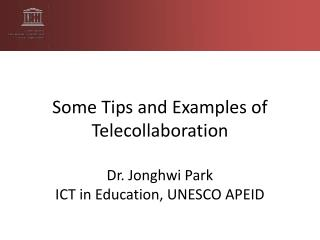 Some Tips and Examples of Telecollaboration Dr. Jonghwi Park ICT in Education, UNESCO APEID
