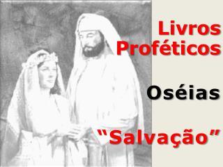 """Livros  Proféticos                     Oséias               """"Salvação"""""""
