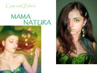 Cum vad Zeleni MAMA                                NATURA