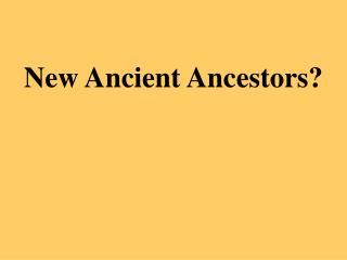 New Ancient Ancestors?