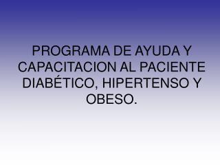 PROGRAMA DE AYUDA Y CAPACITACION AL PACIENTE DIAB�TICO, HIPERTENSO Y OBESO.