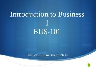 Introduction to Business 1 BUS-101 Instructor: Erlan Bakiev, Ph.D.