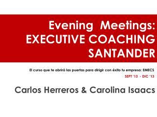 Evening Meetings : EXECUTIVE COACHING SANTANDER Carlos Herreros & Carolina Isaacs