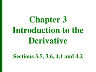Chapter 3 Introduction to the Derivative  Sections 3.5, 3.6, 4.1 and 4.2
