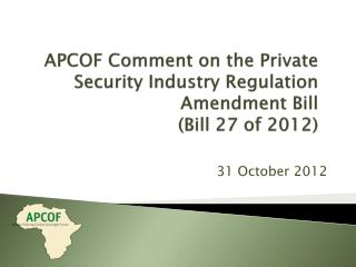 APCOF Comment  on the Private Security Industry Regulation Amendment Bill  (Bill 27 of 2012)
