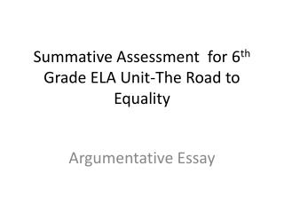 Summative Assessment  for 6 th  Grade ELA Unit-The Road to Equality