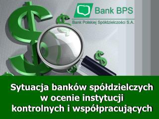 Sytuacja bank w sp ldzielczych w ocenie instytucji  kontrolnych i wsp lpracujacych
