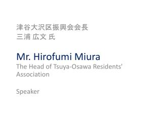 津谷 大沢区振興会会長 三浦 広文 氏 Mr.  Hirofumi Miura The Head of  Tsuya-Osawa  Residents' Association Speaker