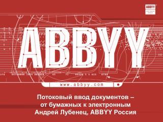 Потоковый ввод документов –  от бумажных к электронным Андрей Лубенец,  ABBYY  Россия