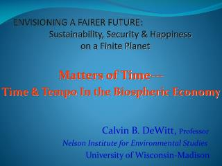 Matters of Time---  Time & Tempo In the Biospheric Economy Calvin B. DeWitt,  Professor
