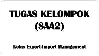 TUGAS KELOMPOK  (SAA2) Kelas Export-Import Management