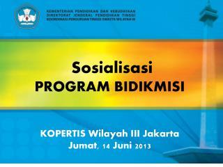 Sosialisasi  PROGRAM  BIDIKMISI  KOPERTIS Wilayah III Jakarta Jumat, 14 Juni 2013
