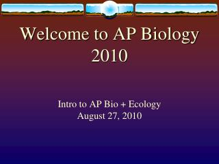 Welcome to AP Biology 2010 Intro to AP Bio + Ecology August 27, 2010