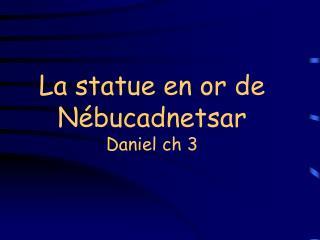 La statue en or de Nébucadnetsar Daniel ch 3