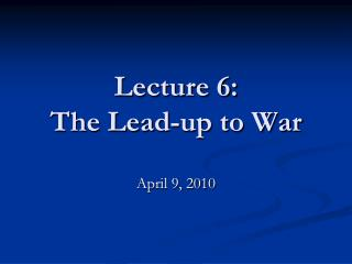 Lecture 6: The Lead-up to War