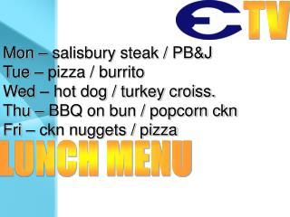 Mon – salisbury steak / PB&J Tue – pizza / burrito Wed – hot dog / turkey croiss.
