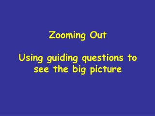 Zooming Out Using guiding questions to see the big picture