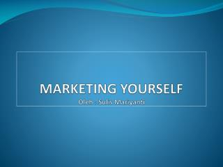 MARKETING YOURSELF Oleh : Sulis Mariyanti