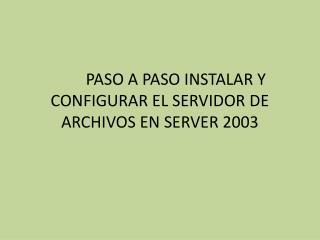 PASO A PASO INSTALAR Y CONFIGURAR EL SERVIDOR DE ARCHIVOS EN SERVER 2003