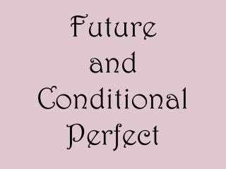 Future  and Conditional Perfect