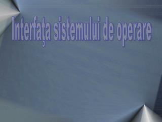 Interfaţa sistemului de operare