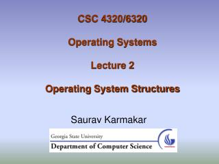 CSC 4320/6320 Operating Systems Lecture 2 Operating System Structures