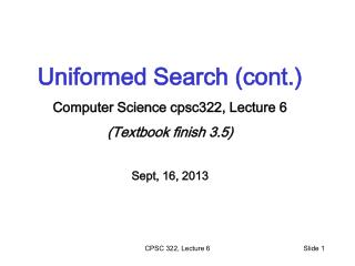 Uniformed Search (cont.) Computer Science cpsc322, Lecture 6 (Textbook finish  3.5) Sept, 16, 2013