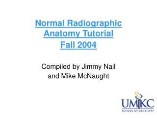 Normal Radiographic Anatomy Tutorial  Fall 2004 Compiled by Jimmy Nail  and Mike McNaught
