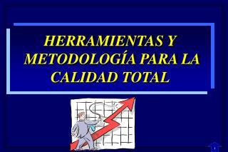 HERRAMIENTAS Y  METODOLOGÍA PARA LA  CALIDAD TOTAL