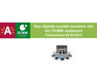 Hoe digitale sociale dossiers van het OCMW realiseren Felixpakhuis 05/06/2014