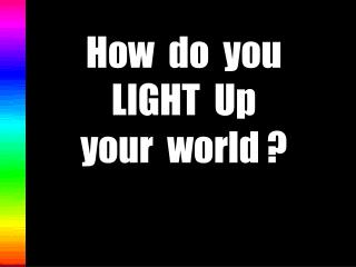 How  do  you  LIGHT  Up  your  world ?