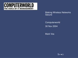 Making Wireless Network s Secure Computerworld 30 Nov 2004 Mark Vos