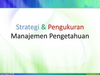 Strategi & Pengukuran Manajemen Pengetahuan