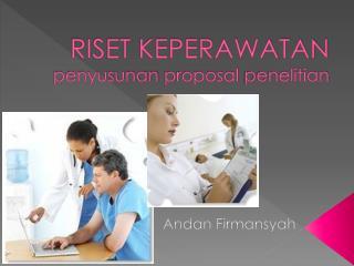 RISET KEPERAWATAN penyusunan  proposal  penelitian