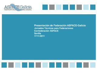 Presentación de Federación ASPACE-Galicia Jornadas Técnicas para Federaciones Confederación ASPACE