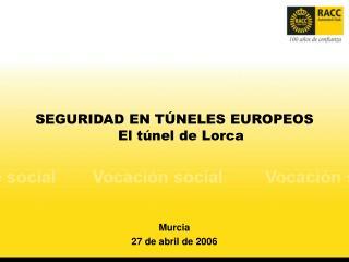 SEGURIDAD EN TÚNELES EUROPEOS El túnel de Lorca Murcia 27 de abril de 2006