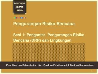Pengurangan Risiko Bencana  Sesi 1: Pengantar; Pengurangan Risiko Bencana (DRR) dan Lingkungan