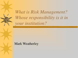 What is Risk Management? Whose responsibility is it in your institution?