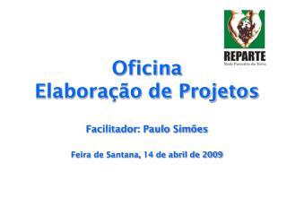 Oficina  Elaboração de Projetos Facilitador: Paulo Simões Feira de Santana, 14 de abril de 2009