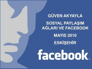 GÜVEN AKYAYLA SOSYAL PAYLAŞIM AĞLARI VE FACEBOOK MAYIS 2010 ESKİŞEHİR