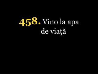 4 58 . Vino la apa de viaţă