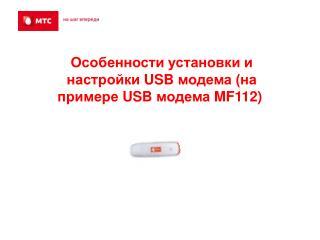 Особенности установки и настройки  USB  модема (на примере  USB  модема  MF112 ) .