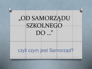 """""""OD SAMORZĄDU SZKOLNEGO DO …"""""""