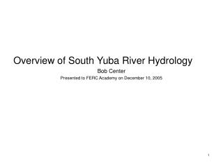 Overview of South Yuba River Hydrology Bob Center Presented to FERC Academy on December 10, 2005