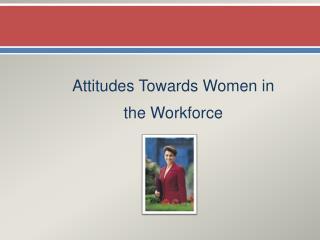Attitudes Towards Women in  the Workforce