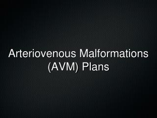 Arteriovenous Malformations  (AVM) Plans