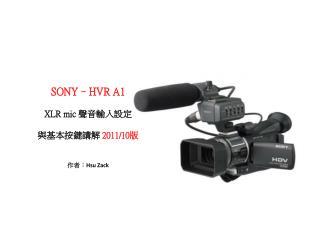 SONY–HVR A1 XLR mic  聲音輸入設定 與基本按鍵講解  2011/10 版 作者 : Hsu Zack