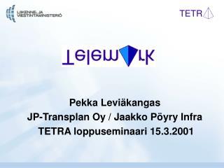 Pekka Leviäkangas JP-Transplan Oy / Jaakko Pöyry Infra  TETRA loppuseminaari 15.3.2001