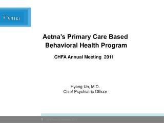 Aetna's Primary Care Based  Behavioral Health Program Hyong Un, M.D. Chief Psychiatric Officer