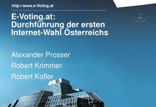 E-Voting.at: Durchf�hrung der ersten  Internet-Wahl �sterreichs Alexander Prosser Robert Krimmer